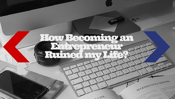How Becoming an Entrepreneur Ruined my Life_(1)